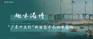"""中国港口博物馆:""""广东十三行""""外销艺术品的中国风"""