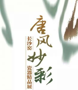 唐风妙彩——长沙窑瓷器精品展(东莞市博物馆)