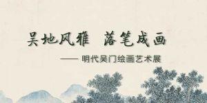 吴地风雅 落笔成画——明代吴门绘画艺术展(南京博物院)