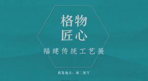格物匠心——福建传统工艺展(中国国家博物馆)