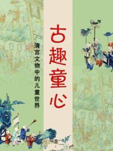 古趣童心——清宫文物中的儿童世界(沈阳故宫博物馆)