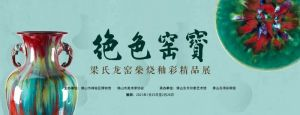 绝色窑宝——梁氏龙窑柴烧釉彩精品展(佛山市禅城区博物馆)